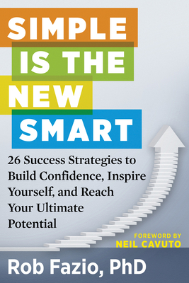 Simple Is the New Smart: 26 Success Strategies to Build Confidence, Inspire Yourself, and Reach Your Ultimate Potential - Fazio, Rob, PhD, and Cavuto, Neil (Foreword by)