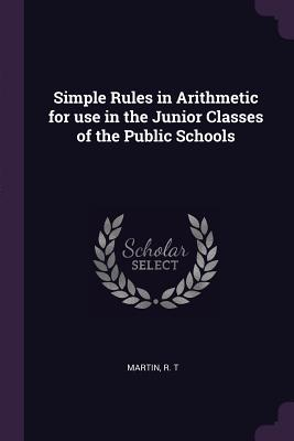 Simple Rules in Arithmetic for Use in the Junior Classes of the Public Schools - Martin, R T