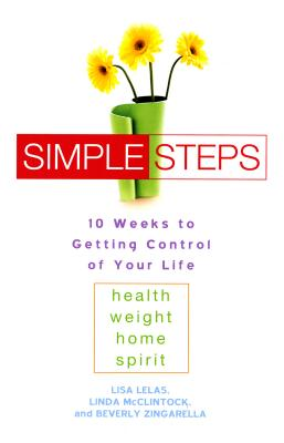 Simple Steps: 10 Weeks to Getting Control of Your Life: Health - Weight - Home - Spirit - Lelas, Lisa, and McClintock, Linda, and Zingarella, Beverly