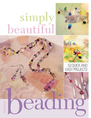 Simply Beautiful Beading: 53 Quick and Easy Projects - Boyd, Heidi