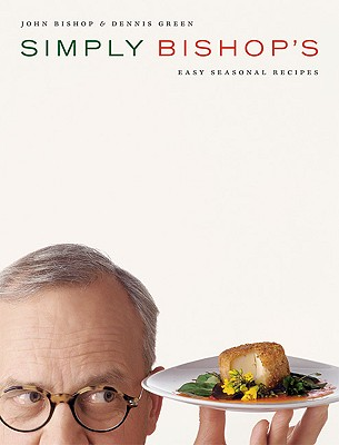 Simply Bishop's Easy Seasonal Recipes - Bishop, John, and Green, Dennis