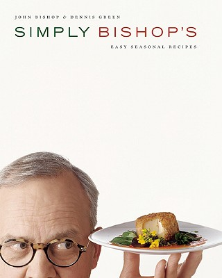 Simply Bishop's: Easy Seasonal Recipes - Bishop, John, and Green, Dennis