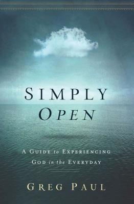 Simply Open: A Guide to Experiencing God in the Everyday - Paul, Greg
