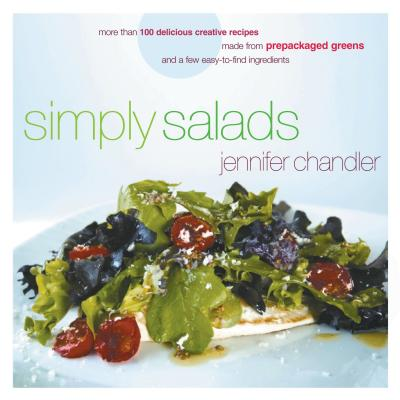 Simply Salads: More Than 100 Creative Recipes You Can Make in Minutes from Prepackaged Greens and a Few Easy-To-Find Ingredients - Chandler, Jennifer