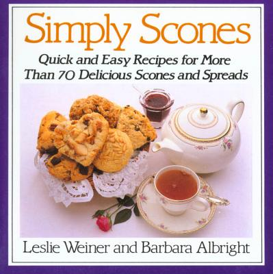 Simply Scones: Quick and Easy Recipes for More Than 70 Delicious Scones and Spreads - Weiner, Leslie, and Albright, Barbara