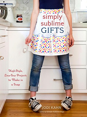Simply Sublime Gifts: High-Style, Low-Sew Projects to Make in a Snap - Kahn, Jodi, and Jones, Scott (Photographer)