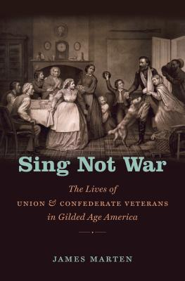 Sing Not War: The Lives of Union and Confederate Veterans in Gilded Age America - Marten, James