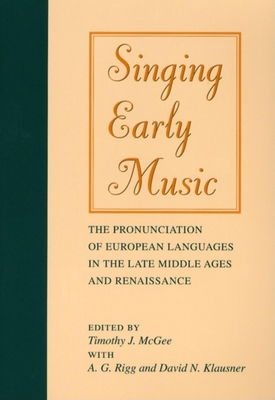 Singing Early Music: The Pronunciation of European Languages in the Late Middle Ages and Renaissance - McGee, Timothy J (Editor)