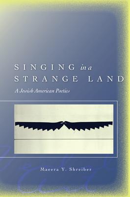 Singing in a Strange Land: A Jewish American Poetics - Shreiber, Maeera Y