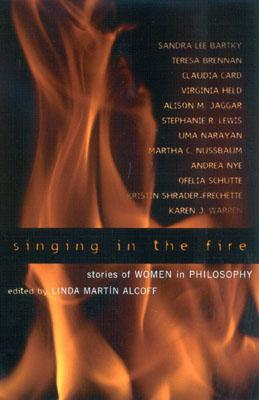 Singing in the Fire: Stories of Women in Philosophy - Alcoff, Linda Martin (Editor), and Bartky, Sandra (Contributions by), and Brennan, Teresa (Contributions by)