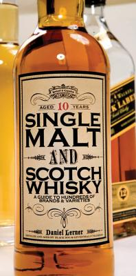 Single Malt and Scotch Whisky: A Guide to Hundreds of Brands & Varieties - Lerner, Daniel