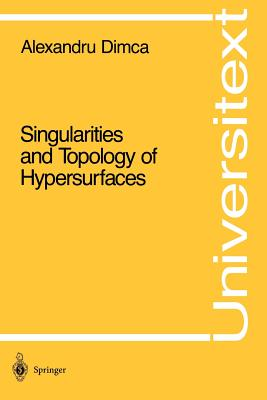 Singularities and Topology of Hypersurfaces - Dimca, Alexandru