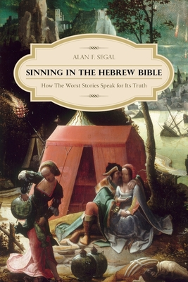 Sinning in the Hebrew Bible: How the Worst Stories Speak for Its Truth - Segal, Alan