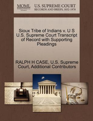 Sioux Tribe of Indians V. U S U.S. Supreme Court Transcript of Record with Supporting Pleadings - Case, Ralph H, and Additional Contributors, and U S Supreme Court (Creator)