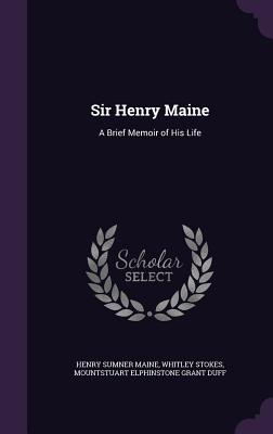 Sir Henry Maine: A Brief Memoir of His Life - Maine, Henry James Sumner, Sir, and Stokes, Whitley, and Duff, Mountstuart Elphinstone Grant