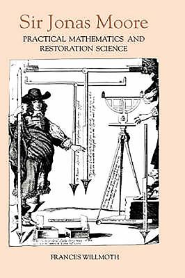 Sir Jonas Moore: Practical Mathematics and Restoration Science - Willmoth, Frances