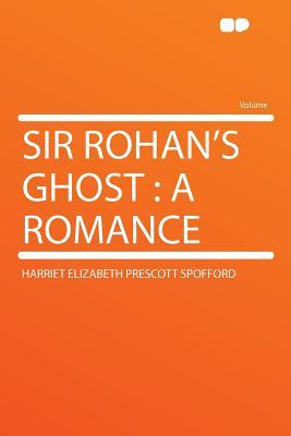 Sir Rohan's Ghost: A Romance - Spofford, Harriet Elizabeth Prescott