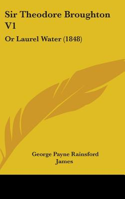 Sir Theodore Broughton V1: Or Laurel Water (1848) - James, George Payne Rainsford