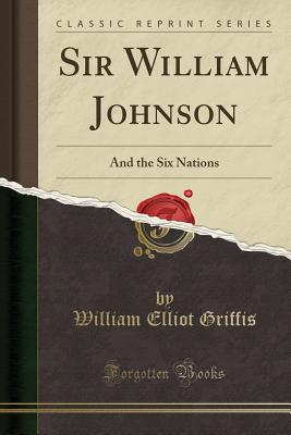 Sir William Johnson: And the Six Nations (Classic Reprint) - Griffis, William Elliot