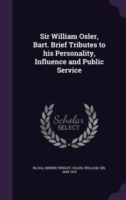 Sir William Osler, Bart. Brief Tributes to His Personality, Influence and Public Service - Blogg, Minnie Wright