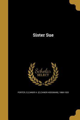 Sister Sue - Porter, Eleanor H (Eleanor Hodgman) 18 (Creator)