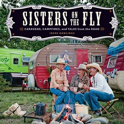 Sisters on the Fly: Caravans, Campfires, and Tales from the Road - Rawlings, Irene, and Foxhoven, David (Photographer), and Hall, Audrey (Photographer)