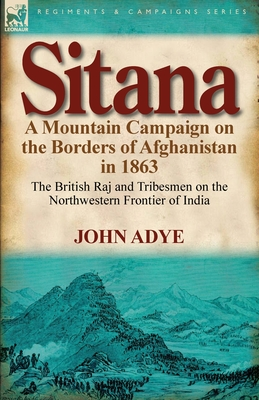 Sitana: A Mountain Campaign on the Borders of Afghanistan in 1863-The British Raj and Tribesmen on the Northwestern Frontier O - Adye, John, Sir