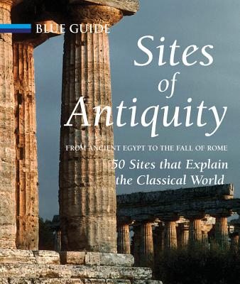 Sites of Antiquity: From Ancient Egypt to the Fall of Rome: 50 Sites That Explain the Classical World - Freeman, Charles