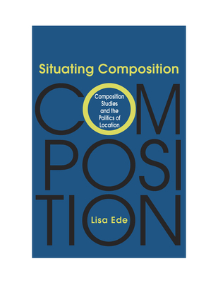 Situating Composition: Composition Studies and the Politics of Location - Ede, Lisa S