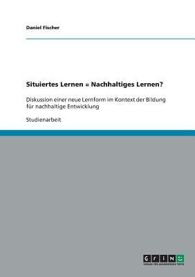 Situiertes Lernen = Nachhaltiges Lernen? - Fischer, Daniel