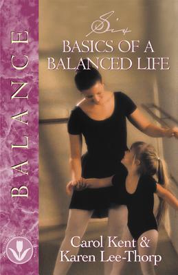 Six Basics of a Balanced Life - Kent, Carol, and Lee-Thorp, Karen, and Tabb, Mark A