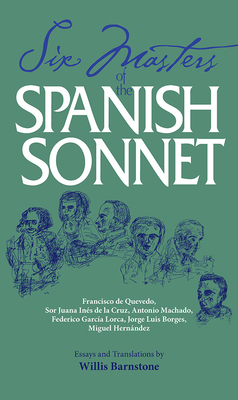 Six Masters of the Spanish Sonnet: Francisco de Quevedo, Sor Juana Ines de La Cruz, Antonio Machado, Federico Garcia Lorca, Jorge Luis Borges, Miguel Hernandez - Barnstone, Willis (Translated by)