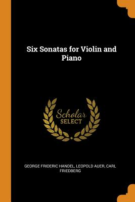 Six Sonatas for Violin and Piano - Handel, George Frideric, and Auer, Leopold, and Friedberg, Carl
