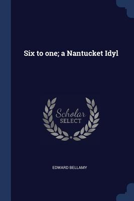 Six to One; A Nantucket Idyl - Bellamy, Edward