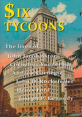 Six Tycoons: The Lives of John Jacob Astor, Cornelius Vanderbilt, Andrew Carnegie, John D. Rockefeller, Henry Ford and Joseph P. Kennedy - Derbyshire, Wyn