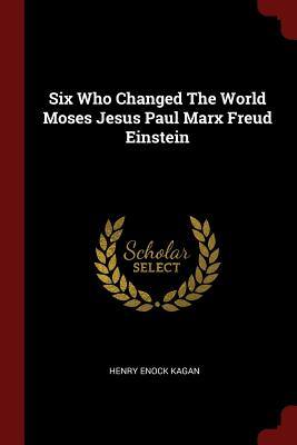 Six Who Changed the World Moses Jesus Paul Marx Freud Einstein - Kagan, Henry Enock