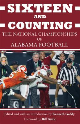 Sixteen and Counting: The National Championships of Alabama Football - Gaddy, Kenneth (Introduction by), and Battle, Bill (Foreword by), and Anders, Eryk (Contributions by)