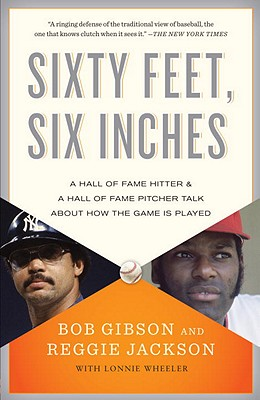 Sixty Feet, Six Inches: A Hall of Fame Pitcher & a Hall of Fame Hitter Talk about How the Game Is Played - Gibson, Bob, and Jackson, Reggie, and Wheeler, Lonnie