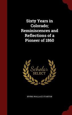Sixty Years in Colorado; Reminiscences and Reflections of a Pioneer of 1860 - Stanton, Irving Wallace