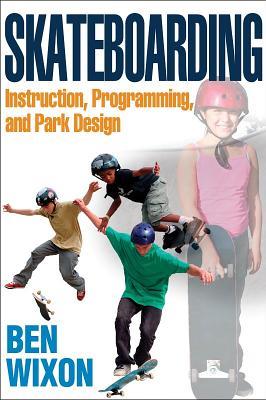 Skateboarding: Instruction, Programming, and Park Design - Wixon, Ben