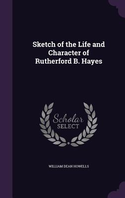 Sketch of the Life and Character of Rutherford B. Hayes - Howells, William Dean