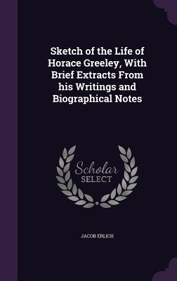 Sketch of the Life of Horace Greeley, with Brief Extracts from His Writings and Biographical Notes - Erlich, Jacob