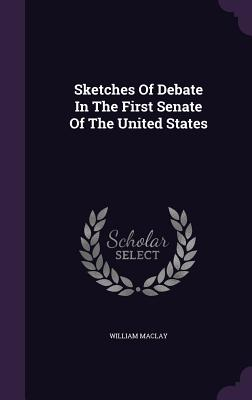 Sketches of Debate in the First Senate of the United States - Maclay, William