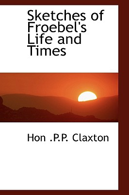 Sketches of Froebel's Life and Times - Claxton, Hon P P