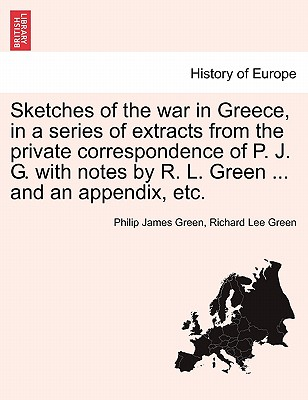 Sketches of the War in Greece, in a Series of Extracts from the Private Correspondence of P. J. G. with Notes by R. L. Green ... and an Appendix, Etc. - Green, Philip James, and Green, Richard Lee