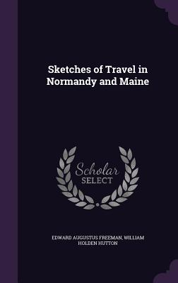 Sketches of Travel in Normandy and Maine - Freeman, Edward Augustus, and Hutton, William Holden