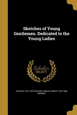 Sketches of Young Gentlemen. Dedicated to the Young Ladies - Dickens, Charles 1812-1870, and Browne, Hablot Knight 1815-1882