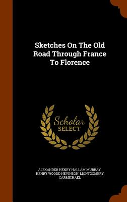 Sketches on the Old Road Through France to Florence - Carmichael, Montgomery, and Alexander Henry Hallam Murray (Creator), and Henry Woodd Nevinson (Creator)