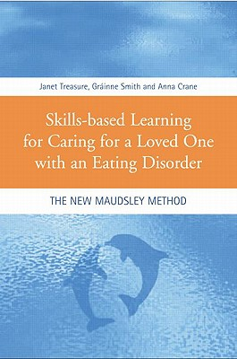 Skills-Based Learning for Caring for a Loved One with an Eating Disorder: The New Maudsley Method - Treasure, Janet, and Smith, Grainne, and Crane, Anna