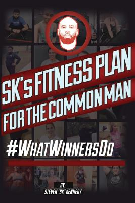 Sk's Fitness Plan for the Common Man: #Whatwinnersdo - Kennedy, Steven Sk